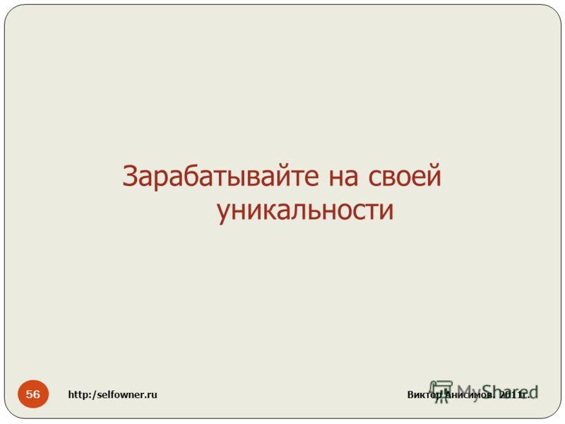 56 http:/selfowner.ru Виктор Анисимов. 2011г. Зарабатывайте на своей уникальности