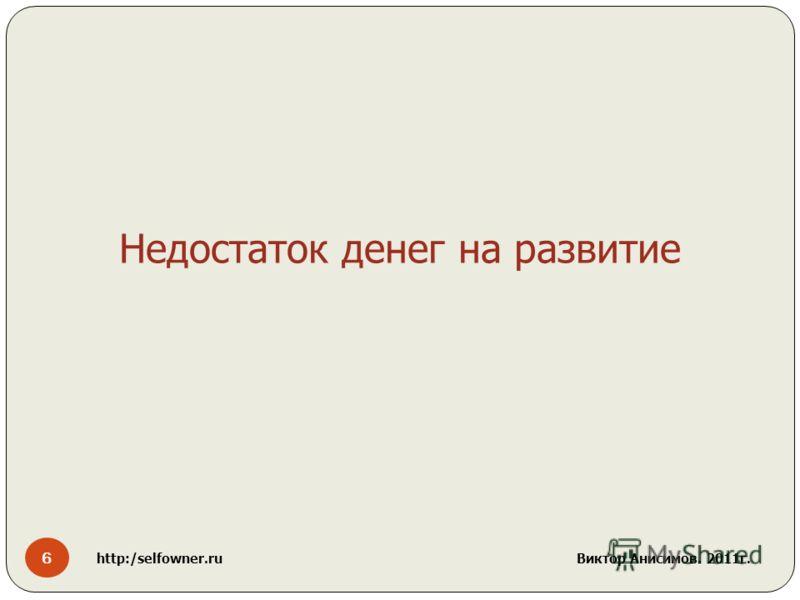6 http:/selfowner.ru Виктор Анисимов. 2011г. Недостаток денег на развитие