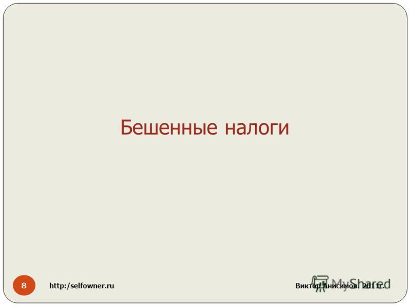8 http:/selfowner.ru Виктор Анисимов. 2011г. Бешенные налоги