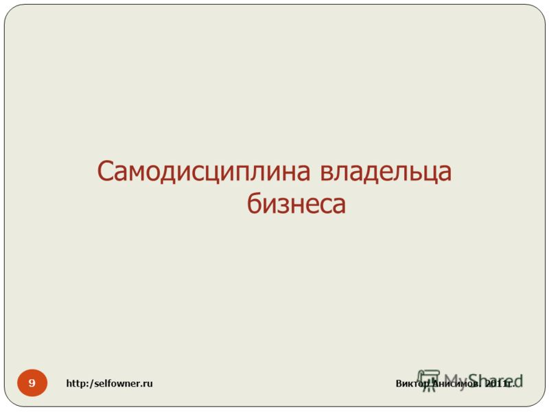 9 http:/selfowner.ru Виктор Анисимов. 2011г. Самодисциплина владельца бизнеса