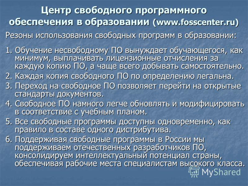Центр свободного программного обеспечения в образовании (www.fosscenter.ru) Резоны использования свободных программ в образовании: 1. Обучение несвободному ПО вынуждает обучающегося, как минимум, выплачивать лицензионные отчисления за каждую копию ПО