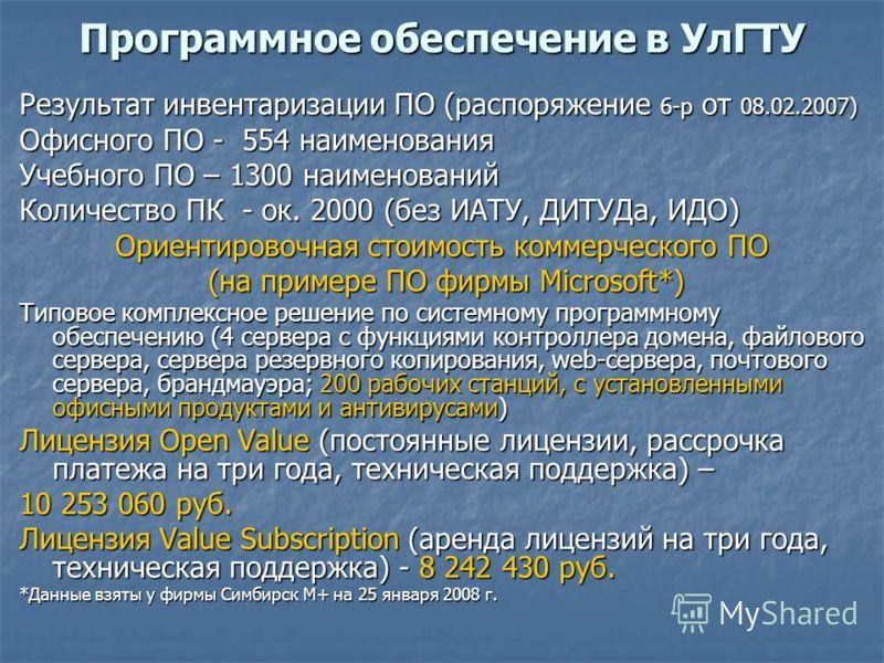 Программное обеспечение в УлГТУ Результат инвентаризации ПО (распоряжение 6-р от 08.02.2007) Офисного ПО - 554 наименования Учебного ПО – 1300 наименований Количество ПК - ок. 2000 (без ИАТУ, ДИТУДа, ИДО) Ориентировочная стоимость коммерческого ПО (н