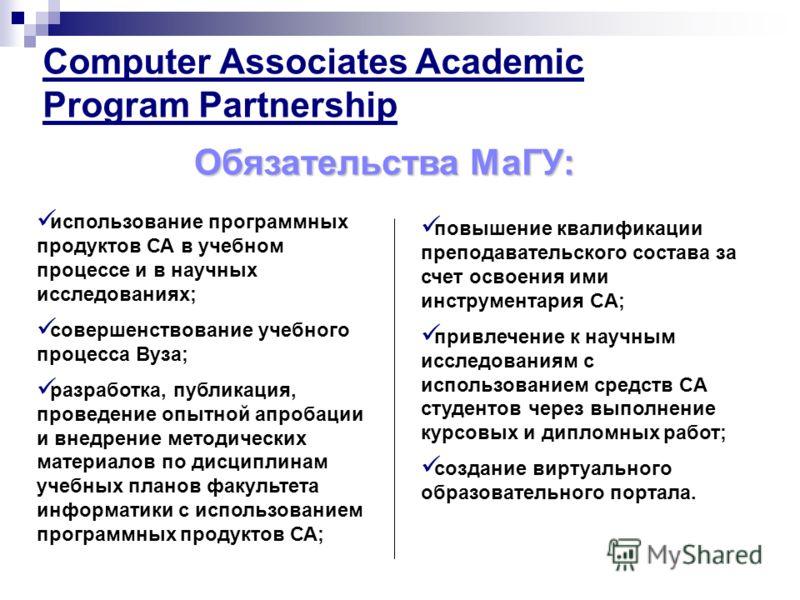 Computer Associates Academic Program Partnership Обязательства МаГУ: использование программных продуктов СА в учебном процессе и в научных исследованиях; совершенствование учебного процесса Вуза; разработка, публикация, проведение опытной апробации и