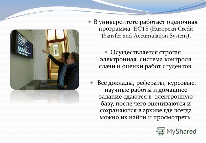 В университете работает оценочная программа ECTS (European Credit Transfer and Accumulation System). Осуществляется строгая электронная система контроля сдачи и оценки работ студентов. Все доклады, рефераты, курсовые, научные работы и домашнее задани