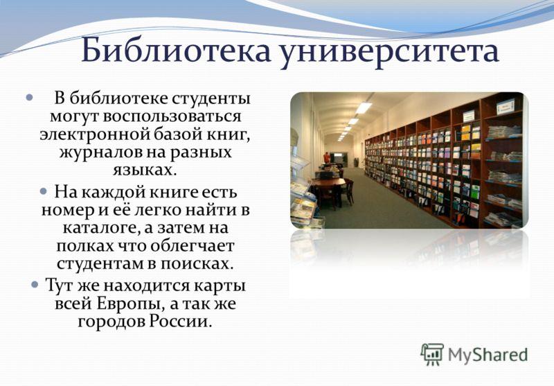 Библиотека университета В библиотеке студенты могут воспользоваться электронной базой книг, журналов на разных языках. На каждой книге есть номер и её легко найти в каталоге, а затем на полках что облегчает студентам в поисках. Тут же находится карты