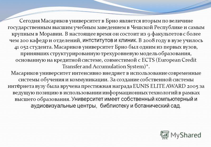 Сегодня Масариков университет в Брно является вторым по величине государственным высшим учебным заведением в Чешской Республике и самым крупным в Моравии. В настоящее время он состоит из 9 факультетов с более чем 200 кафедр и отделений, интститутов и
