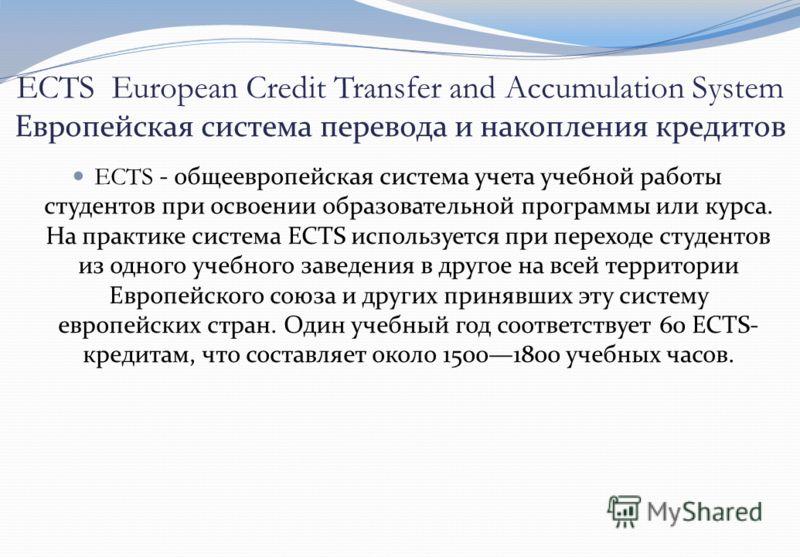 ECTS European Credit Transfer and Accumulation System Европейская система перевода и накопления кредитов ECTS - общеевропейская система учета учебной работы студентов при освоении образовательной программы или курса. На практике система ECTS использу