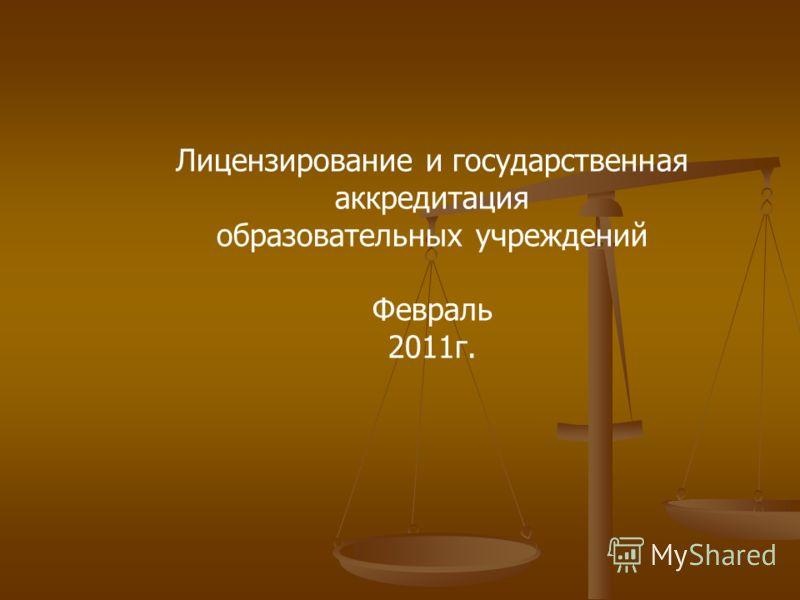 Лицензирование и государственная аккредитация образовательных учреждений Февраль 2011г.