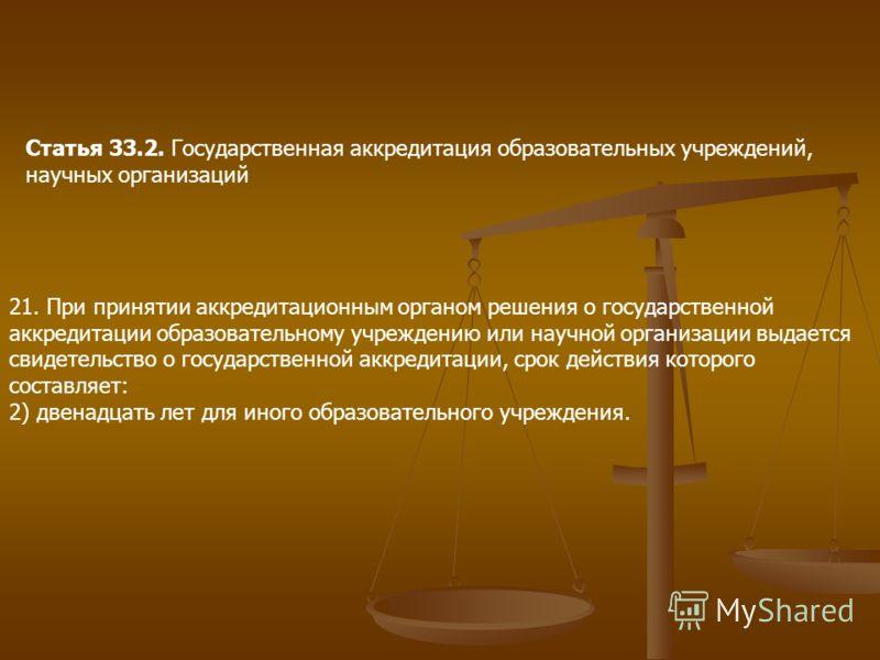 Статья 33.2. Государственная аккредитация образовательных учреждений, научных организаций 21. При принятии аккредитационным органом решения о государственной аккредитации образовательному учреждению или научной организации выдается свидетельство о го