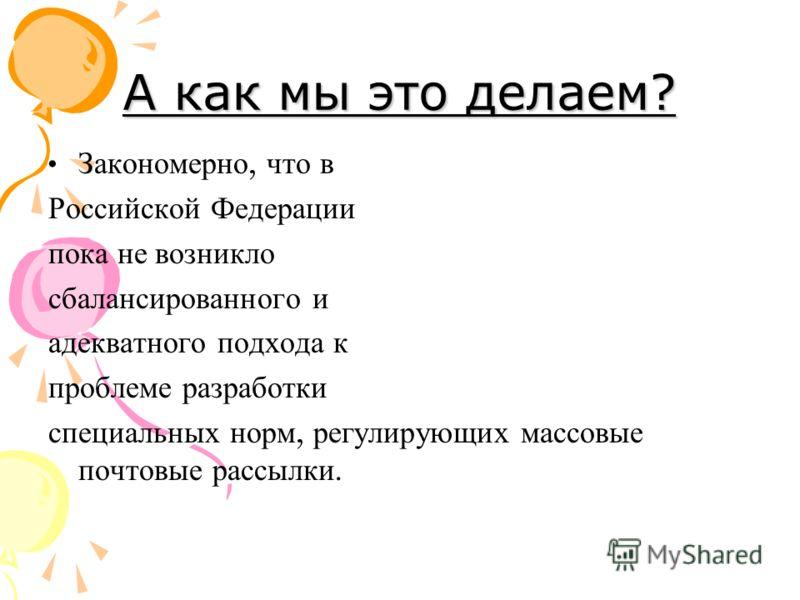 А как мы это делаем? Закономерно, что в Российской Федерации пока не возникло сбалансированного и адекватного подхода к проблеме разработки специальных норм, регулирующих массовые почтовые рассылки.
