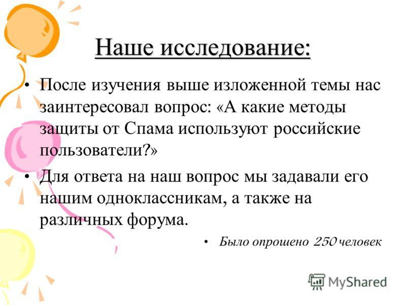 Наше исследование: После изучения выше изложенной темы нас заинтересовал вопрос : « А какие методы защиты от Спама используют российские пользователи ?» Для ответа на наш вопрос мы задавали его нашим одноклассникам, а также на различных форума. Было