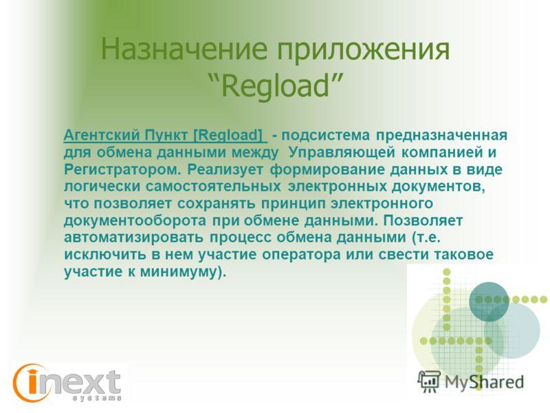 Назначение приложения Regload Агентский Пункт [Regload] - подсистема предназначенная для обмена данными между Управляющей компанией и Регистратором. Реализует формирование данных в виде логически самостоятельных электронных документов, что позволяет