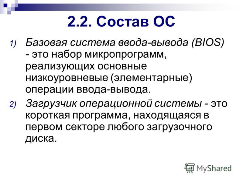 2.2. Состав ОС 1) Базовая система ввода-вывода (BIOS) - это набор микропрограмм, реализующих основные низкоуровневые (элементарные) операции ввода-вывода. 2) Загрузчик операционной системы - это короткая программа, находящаяся в первом секторе любого