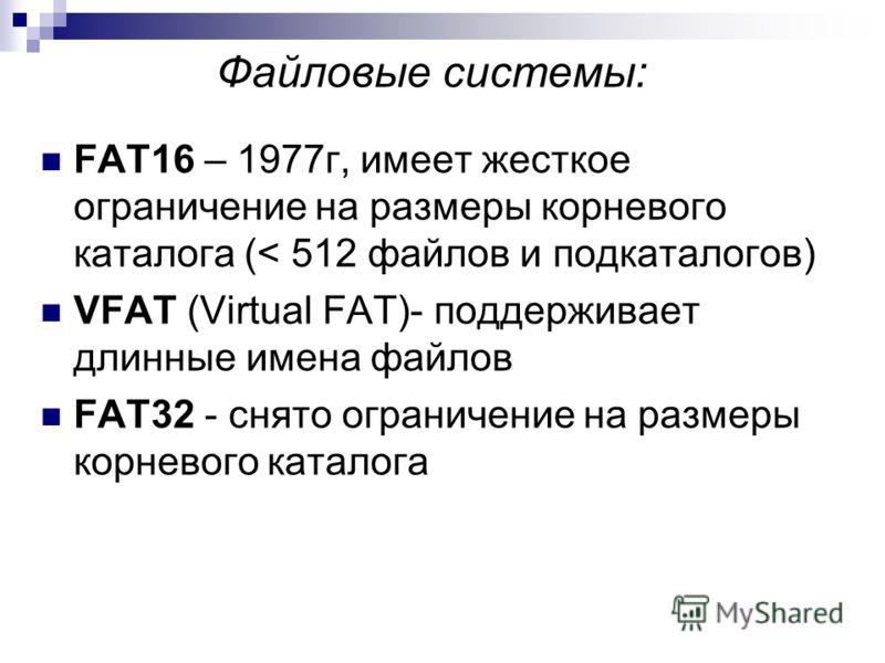 Файловые системы: FAT16 – 1977г, имеет жесткое ограничение на размеры корневого каталога (< 512 файлов и подкаталогов) VFAT (Virtual FAT)- поддерживает длинные имена файлов FAT32 - снято ограничение на размеры корневого каталога