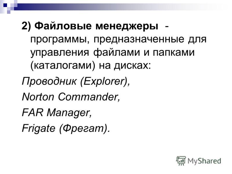 2) Файловые менеджеры - программы, предназначенные для управления файлами и папками (каталогами) на дисках: Проводник (Explorer), Norton Commander, FAR Manager, Frigate (Фрегат).