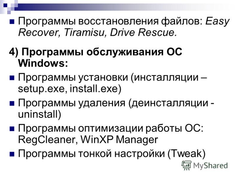 Программы восстановления файлов: Easy Recover, Tiramisu, Drive Rescue. 4) Программы обслуживания ОС Windows: Программы установки (инсталляции – setup.exe, install.exe) Программы удаления (деинсталляции - uninstall) Программы оптимизации работы ОС: Re