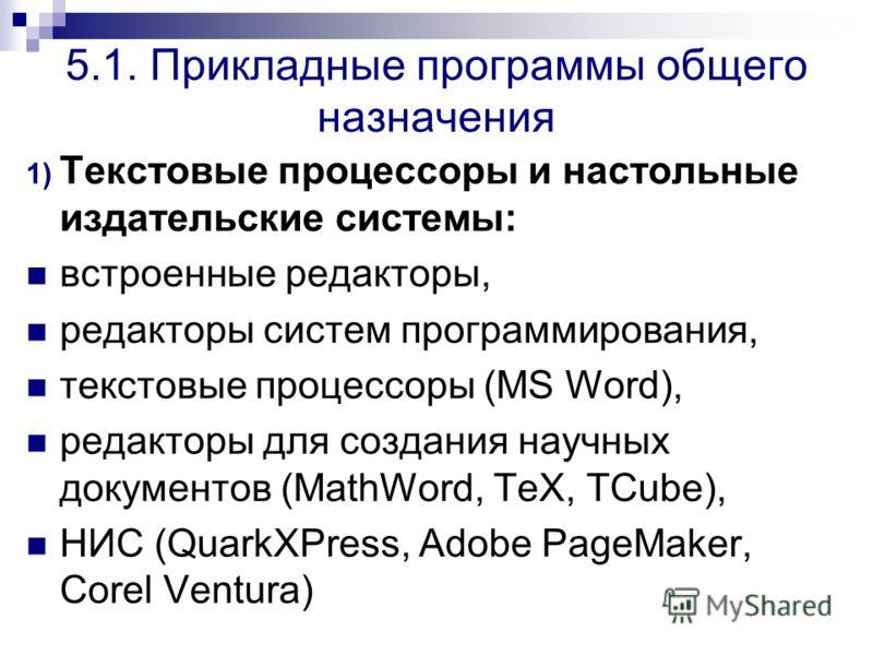 5.1. Прикладные программы общего назначения 1) Текстовые процессоры и настольные издательские системы: встроенные редакторы, редакторы систем программирования, текстовые процессоры (MS Word), редакторы для создания научных документов (MathWord, TeX,