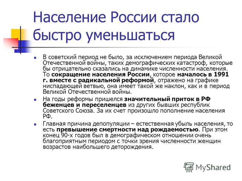 Население России стало быстро уменьшаться В советский период не было, за исключением периода Великой Отечественной войны, таких демографических катастроф, которые бы отрицательно сказались на динамике численности населения. То сокращение населения Ро