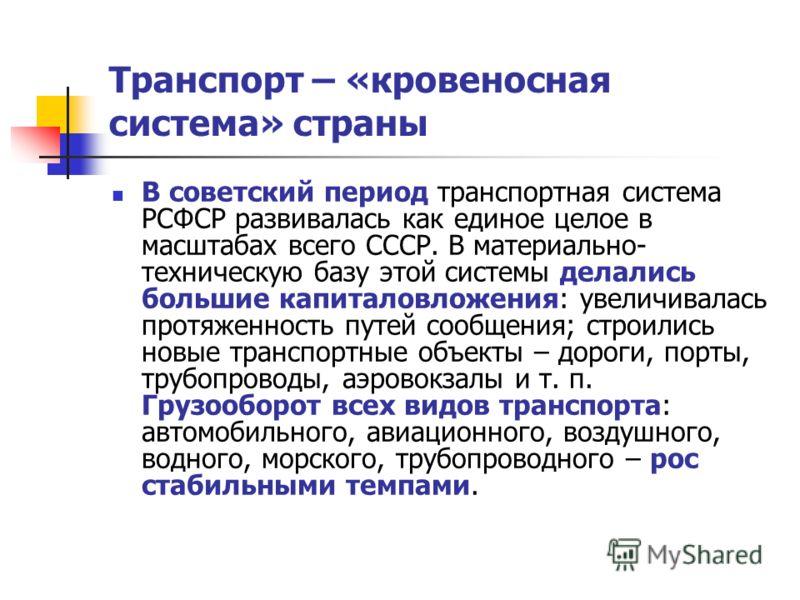 Транспорт – «кровеносная система» страны В советский период транспортная система РСФСР развивалась как единое целое в масштабах всего СССР. В материально- техническую базу этой системы делались большие капиталовложения: увеличивалась протяженность пу