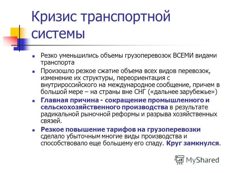 Кризис транспортной системы Резко уменьшились объемы грузоперевозок ВСЕМИ видами транспорта Произошло резкое сжатие объема всех видов перевозок, изменение их структуры, переориентация с внутрироссийского на международное сообщение, причем в большой м
