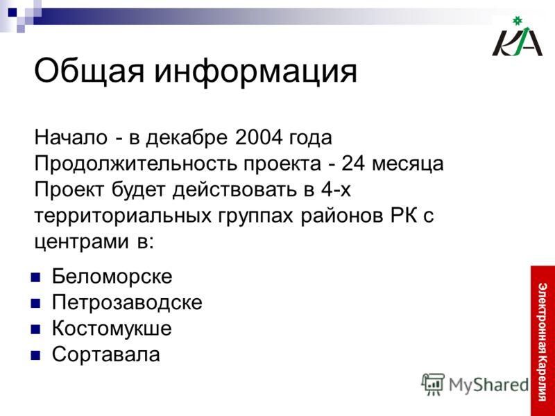 Общая информация Беломорске Петрозаводске Костомукше Сортавала Электронная Карелия Начало - в декабре 2004 года Продолжительность проекта - 24 месяца Проект будет действовать в 4-х территориальных группах районов РК с центрами в: