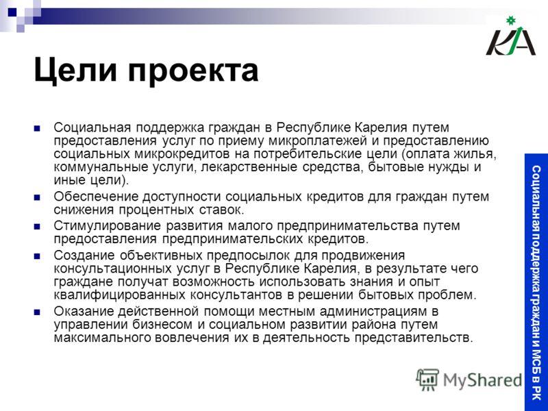 Цели проекта Социальная поддержка граждан в Республике Карелия путем предоставления услуг по приему микроплатежей и предоставлению социальных микрокредитов на потребительские цели (оплата жилья, коммунальные услуги, лекарственные средства, бытовые ну
