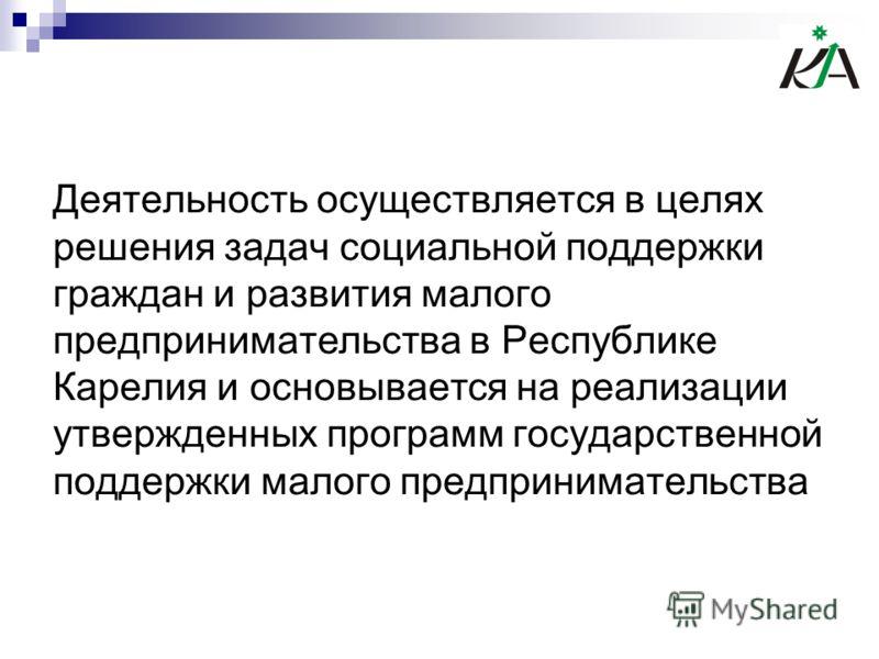 Деятельность осуществляется в целях решения задач социальной поддержки граждан и развития малого предпринимательства в Республике Карелия и основывается на реализации утвержденных программ государственной поддержки малого предпринимательства