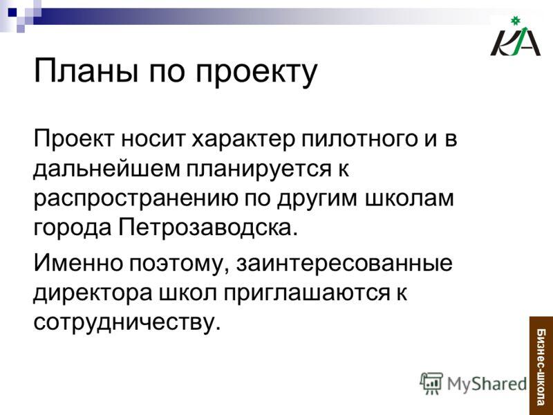 Планы по проекту Проект носит характер пилотного и в дальнейшем планируется к распространению по другим школам города Петрозаводска. Именно поэтому, заинтересованные директора школ приглашаются к сотрудничеству. Бизнес-школа