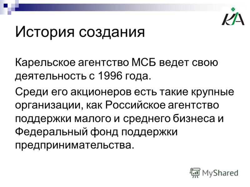 История создания Карельское агентство МСБ ведет свою деятельность с 1996 года. Среди его акционеров есть такие крупные организации, как Российское агентство поддержки малого и среднего бизнеса и Федеральный фонд поддержки предпринимательства.