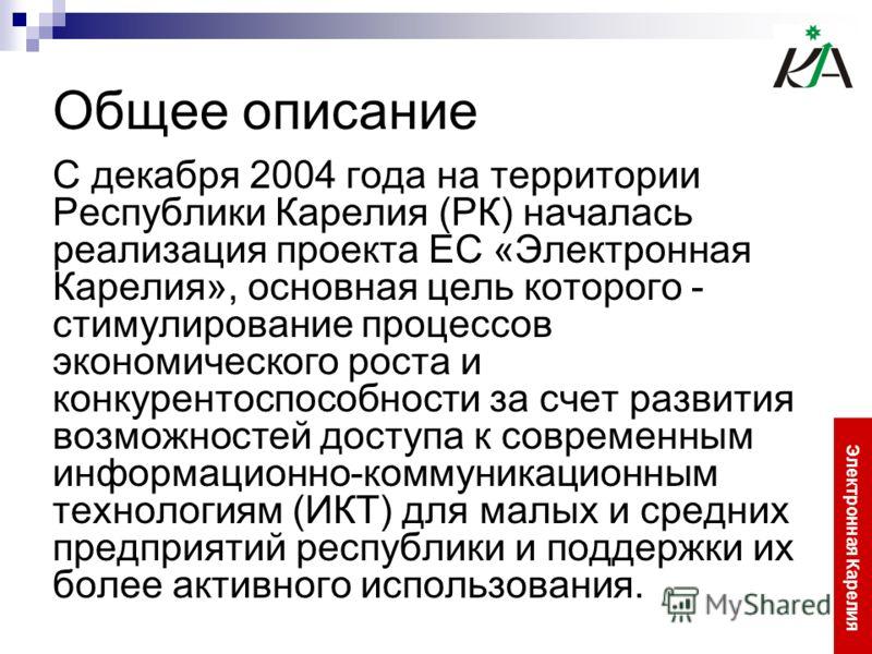 Общее описание С декабря 2004 года на территории Республики Карелия (РК) началась реализация проекта ЕС «Электронная Карелия», основная цель которого - стимулирование процессов экономического роста и конкурентоспособности за счет развития возможносте