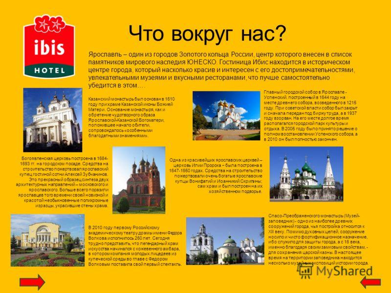 Что вокруг нас? Ярославль – один из городов Золотого кольца России, центр которого внесен в список памятников мирового наследия ЮНЕСКО. Гостиница Ибис находится в историческом центре города, который насколько красив и интересен с его достопримечатель