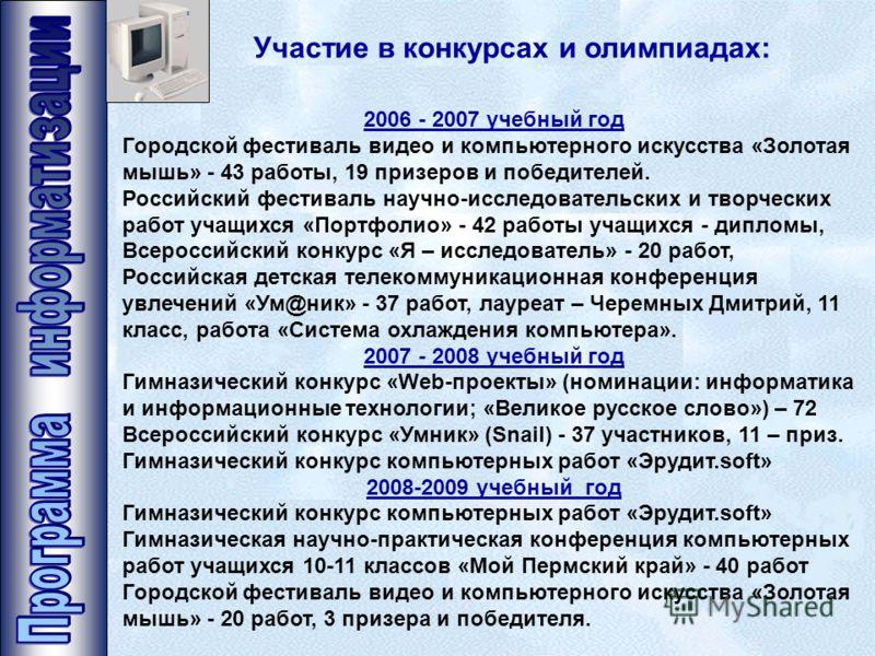 Участие в конкурсах и олимпиадах: 2006 - 2007 учебный год Городской фестиваль видео и компьютерного искусства «Золотая мышь» - 43 работы, 19 призеров и победителей. Российский фестиваль научно-исследовательских и творческих работ учащихся «Портфолио»