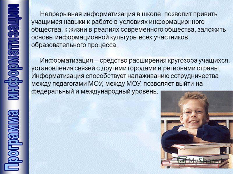 Непрерывная информатизация в школе позволит привить учащимся навыки к работе в условиях информационного общества, к жизни в реалиях современного общества, заложить основы информационной культуры всех участников образовательного процесса. Информатизац