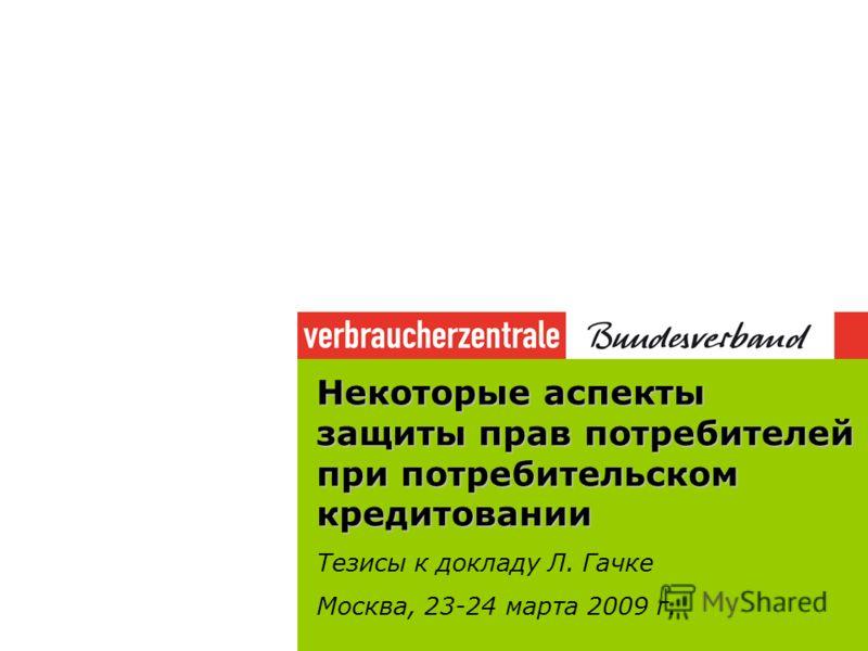 Некоторые аспекты защиты прав потребителей при потребительском кредитовании Тезисы к докладу Л. Гачке Москва, 23-24 марта 2009 г.