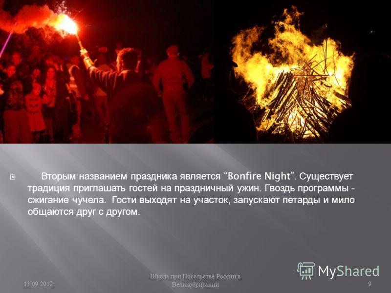 Вторым названием праздника является Bonfire Night. Существует традиция приглашать гостей на праздничный ужин. Гвоздь программы - сжигание чучела. Гости выходят на участок, запускают петарды и мило общаются друг с другом. 13.09.2012 Школа при Посольст