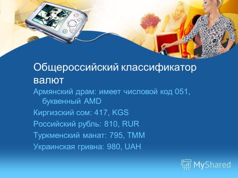 Общероссийский классификатор валют Армянский драм: имеет числовой код 051, буквенный AMD Киргизский сом: 417, KGS Российский рубль: 810, RUR Туркменский манат: 795, TMM Украинская гривна: 980, UAH