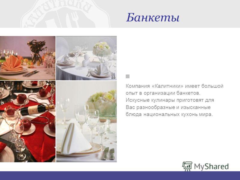 Банкеты Компания «Калитники» имеет большой опыт в организации банкетов. Искусные кулинары приготовят для Вас разнообразные и изысканные блюда национальных кухонь мира.