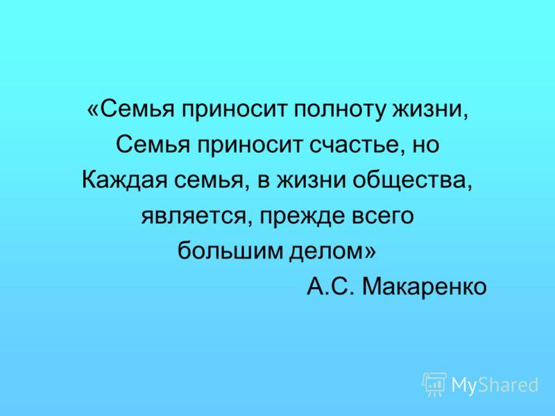 «Семья приносит полноту жизни, Семья приносит счастье, но Каждая семья, в жизни общества, является, прежде всего большим делом» А.С. Макаренко
