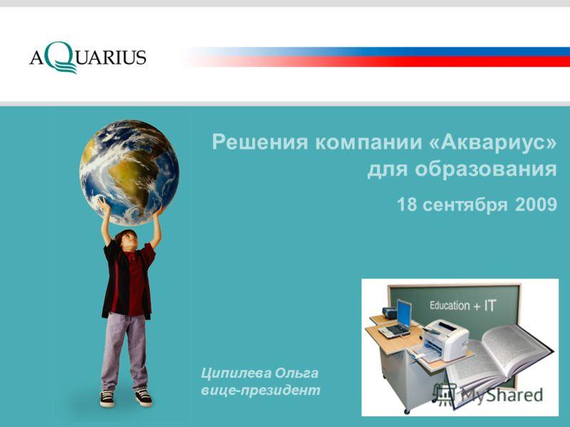 Решения компании «Аквариус» для образования 18 сентября 2009 Ципилева Ольга вице-президент