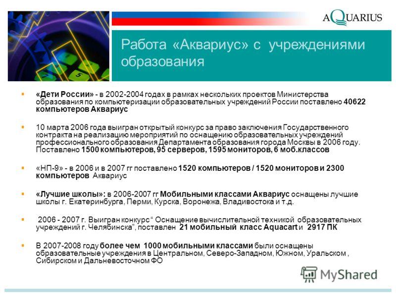 «Дети России» - в 2002-2004 годах в рамках нескольких проектов Министерства образования по компьютеризации образовательных учреждений России поставлено 40622 компьютеров Аквариус 10 марта 2006 года выигран открытый конкурс за право заключения Государ