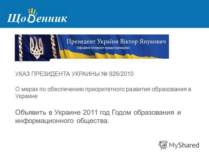 УКАЗ ПРЕЗИДЕНТА УКРАИНЫ 926/2010 О мерах по обеспечению приоритетного развития образования в Украине Объявить в Украине 2011 год Годом образования и информационного общества.