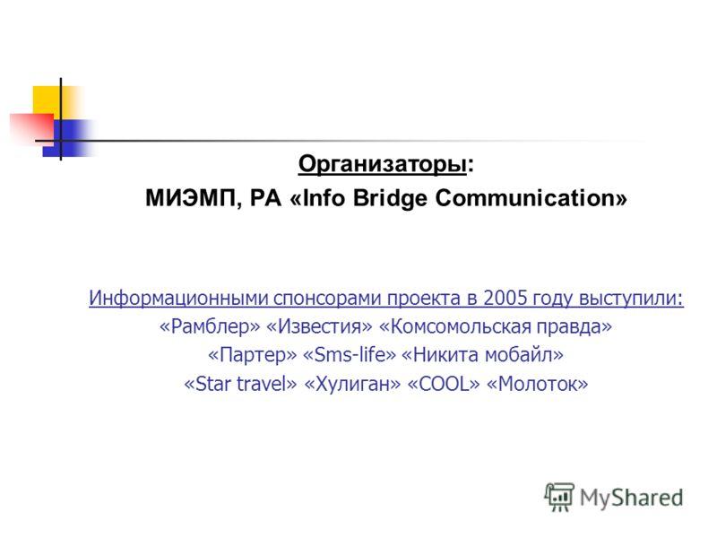 Организаторы: МИЭМП, РА «Info Bridge Communication» Информационными спонсорами проекта в 2005 году выступили: «Рамблер» «Известия» «Комсомольская правда» «Партер» «Sms-life» «Никита мобайл» «Star travel» «Хулиган» «COOL» «Молоток»