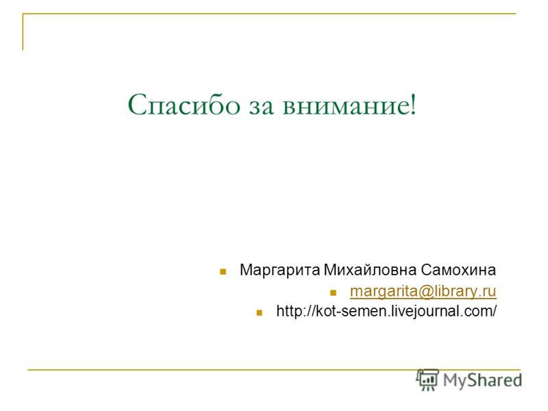 Спасибо за внимание! Маргарита Михайловна Самохина margarita@library.ru http://kot-semen.livejournal.com/