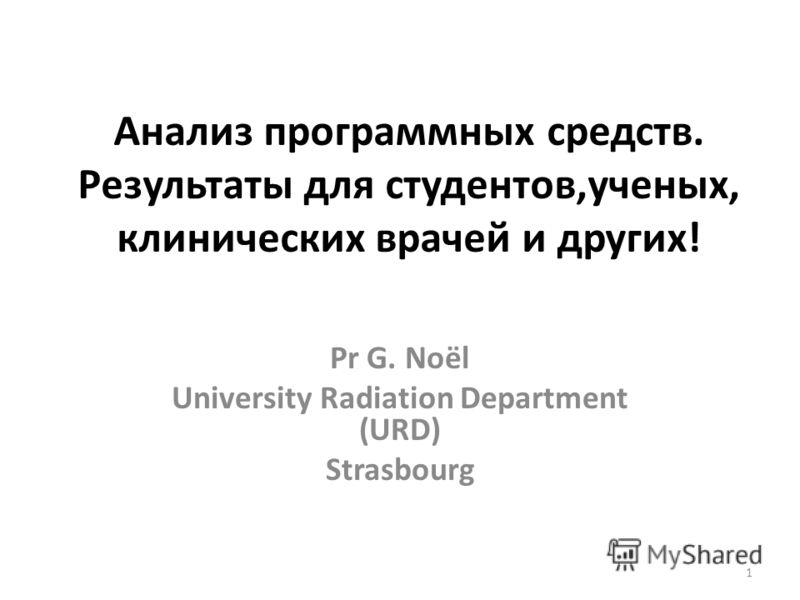 Анализ программных средств. Результаты для студентов,ученых, клинических врачей и других! Pr G. Noël University Radiation Department (URD) Strasbourg 1