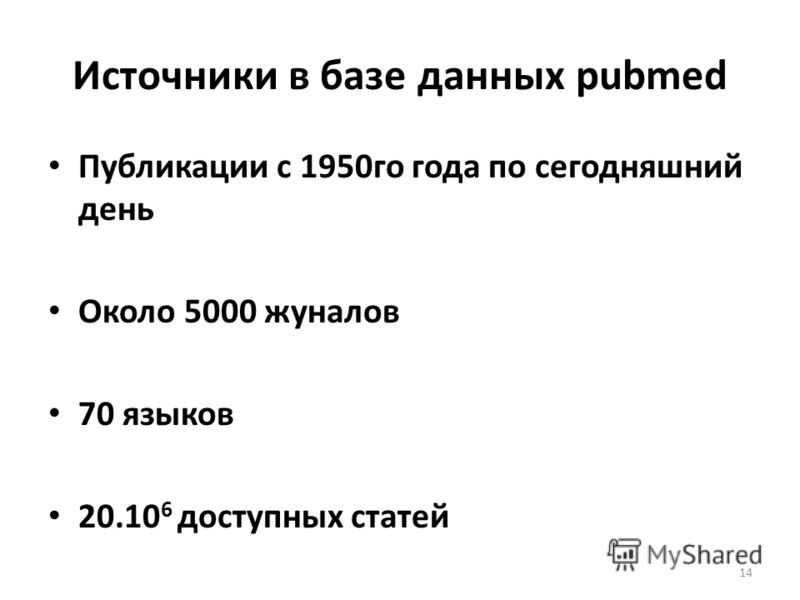 Источники в базе данных pubmed Публикации с 1950го года по сегодняшний день Около 5000 жуналов 70 языков 20.10 6 доступных статей 14