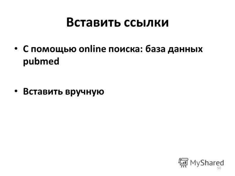 Вставить ссылки С помощью online поиска: база данных pubmed Вставить вручную 50