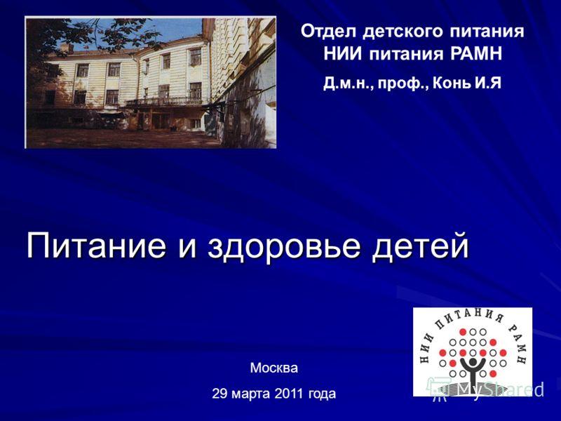 Питание и здоровье детей Отдел детского питания НИИ питания РАМН Д.м.н., проф., Конь И.Я Москва 29 марта 2011 года
