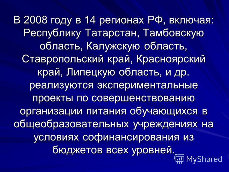 В 2008 году в 14 регионах РФ, включая: Республику Татарстан, Тамбовскую область, Калужскую область, Ставропольский край, Красноярский край, Липецкую область, и др. реализуются экспериментальные проекты по совершенствованию организации питания обучающ