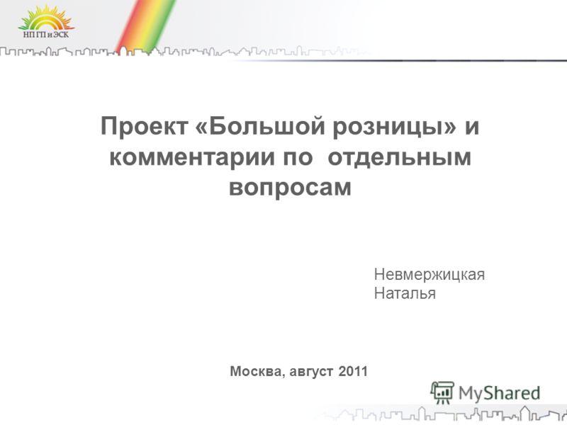 Проект «Большой розницы» и комментарии по отдельным вопросам Москва, август 2011 Невмержицкая Наталья