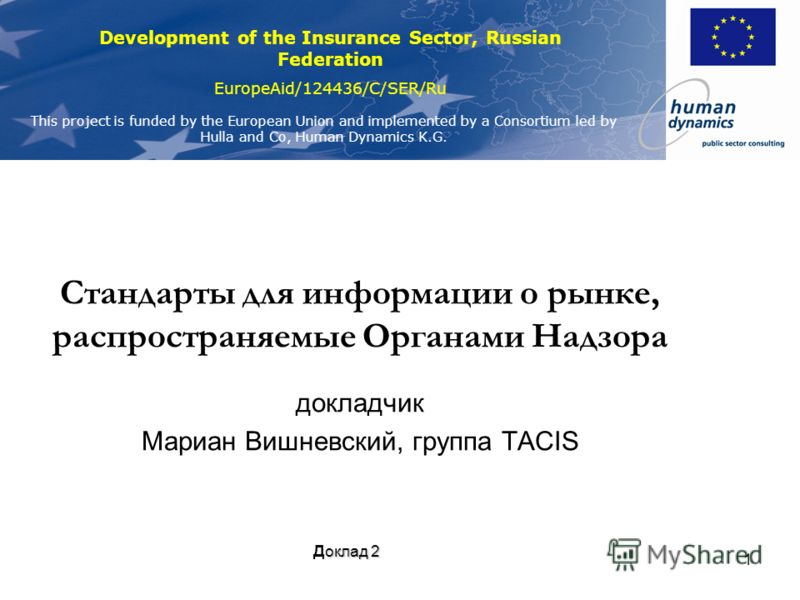 Development of the Insurance Sector, Russian Federation EuropeAid/124436/C/SER/Ru This project is funded by the European Union and implemented by a Consortium led by Hulla and Co, Human Dynamics K.G. 1 Стандарты для информации о рынке, распространяем